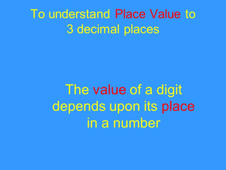To understand Place Value to 3 decimal places The value of a digit depends upon its place in a number