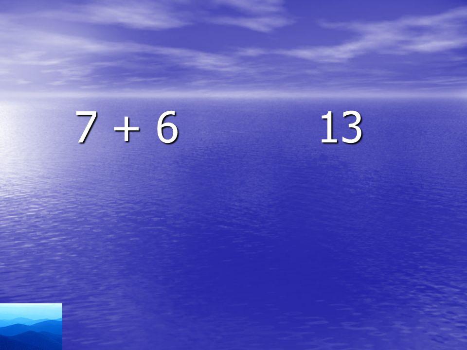 7 + 6 13