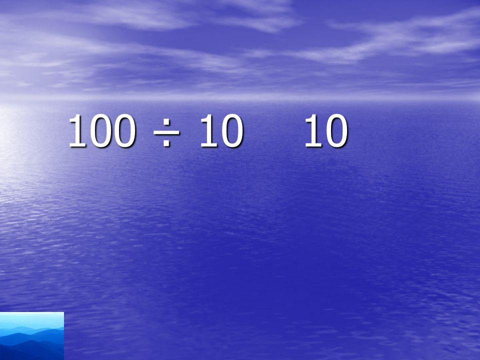 100 ÷ 10 10