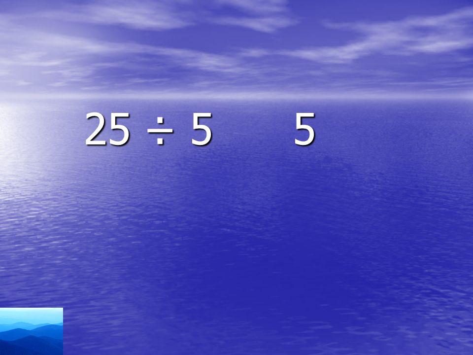 25 ÷ 5 5