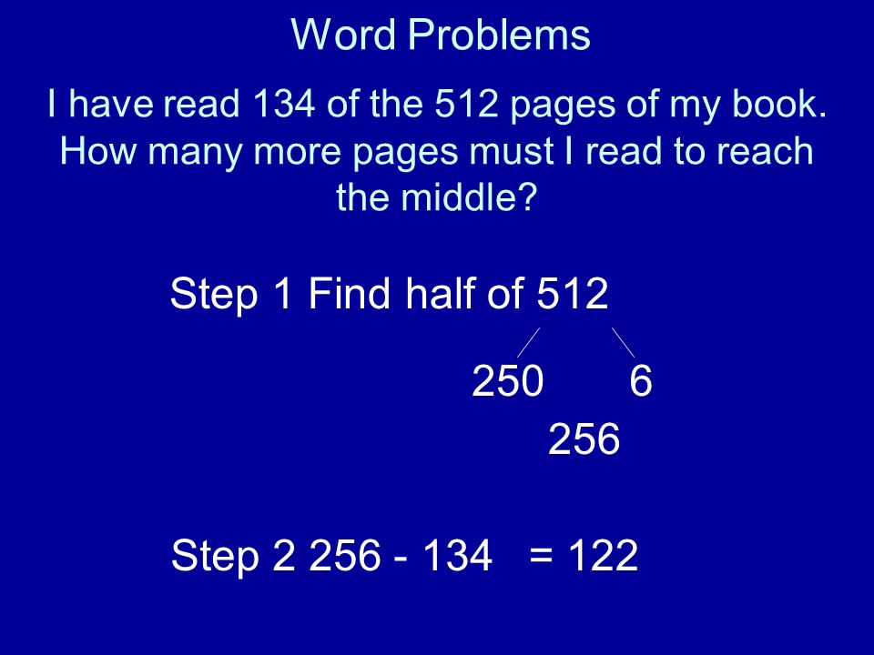I have read 134 of the 512 pages of my book. How many more pages must I read to reach the middle? Step 1 Find half of 512 2506 256 Step 2 256 - 134= 1