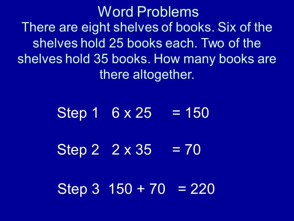 Word Problems There are eight shelves of books. Six of the shelves hold 25 books each. Two of the shelves hold 35 books. How many books are there alto