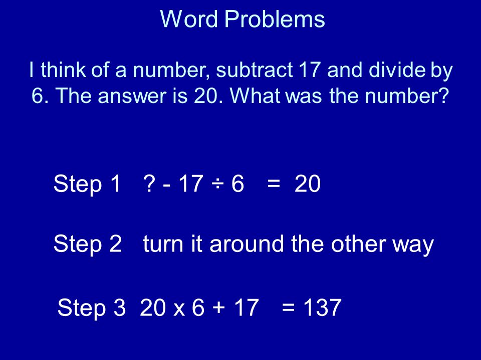 Word Problems I think of a number, subtract 17 and divide by 6. The answer is 20. What was the number? Step 1 ? - 17 ÷ 6= 20 Step 3 20 x 6 + 17= 137 S