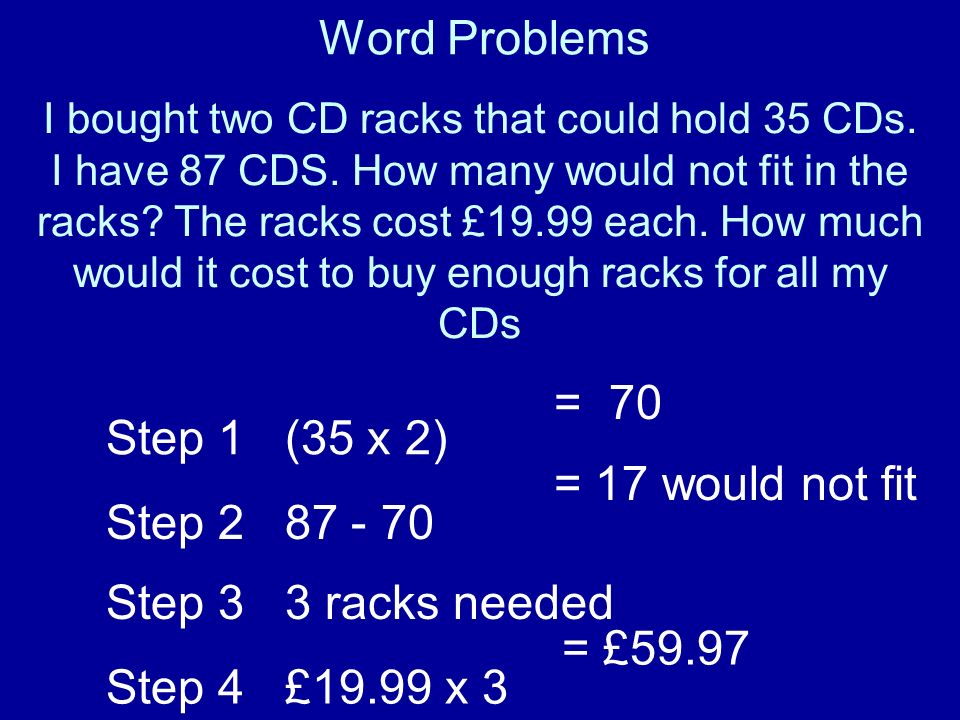 Word Problems I bought two CD racks that could hold 35 CDs. I have 87 CDS. How many would not fit in the racks? The racks cost £19.99 each. How much w