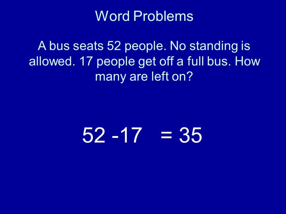 Word Problems A bus seats 52 people. No standing is allowed. 17 people get off a full bus. How many are left on? 52 -17= 35
