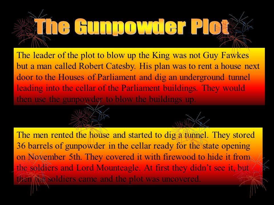 Here is a famous childrens rhyme about Guy Fawkes; Remember, remember the fifth of November Gunpowder, treason and plot. I see no reason, why gunpowde