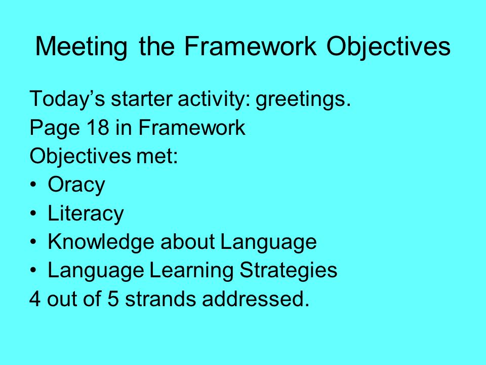 Meeting the Framework Objectives Todays starter activity: greetings. Page 18 in Framework Objectives met: Oracy Literacy Knowledge about Language Lang