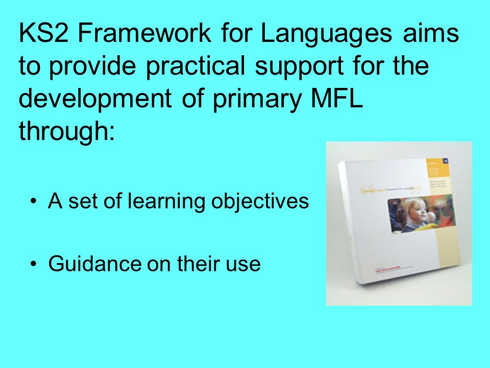 KS2 Framework for Languages aims to provide practical support for the development of primary MFL through: A set of learning objectives Guidance on the