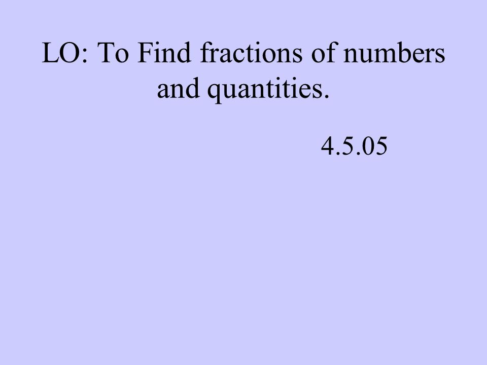 LO: To Find fractions of numbers and quantities. 4.5.05