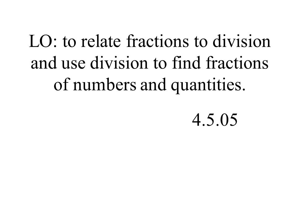 LO: to relate fractions to division and use division to find fractions of numbers and quantities.