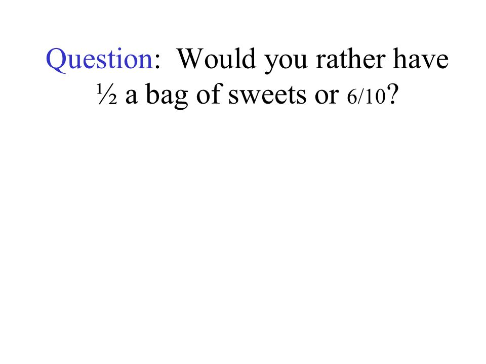 Question: Would you rather have ½ a bag of sweets or 6/10