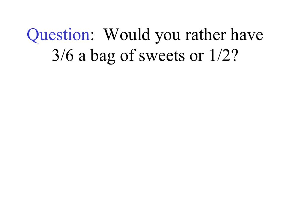 Question: Would you rather have 3/6 a bag of sweets or 1/2