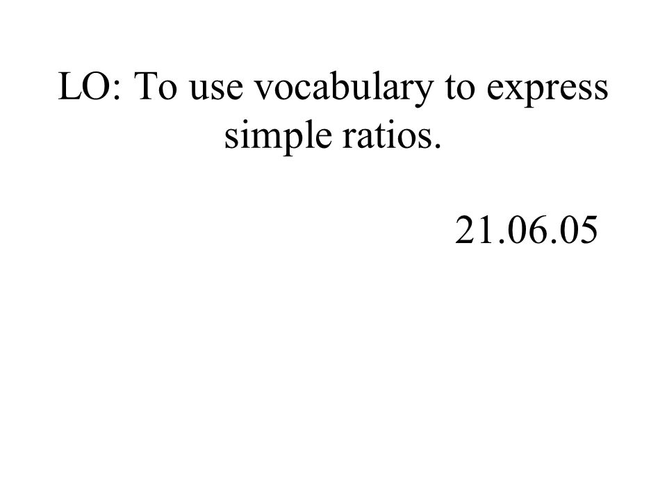 LO: To use vocabulary to express simple ratios. 21.06.05