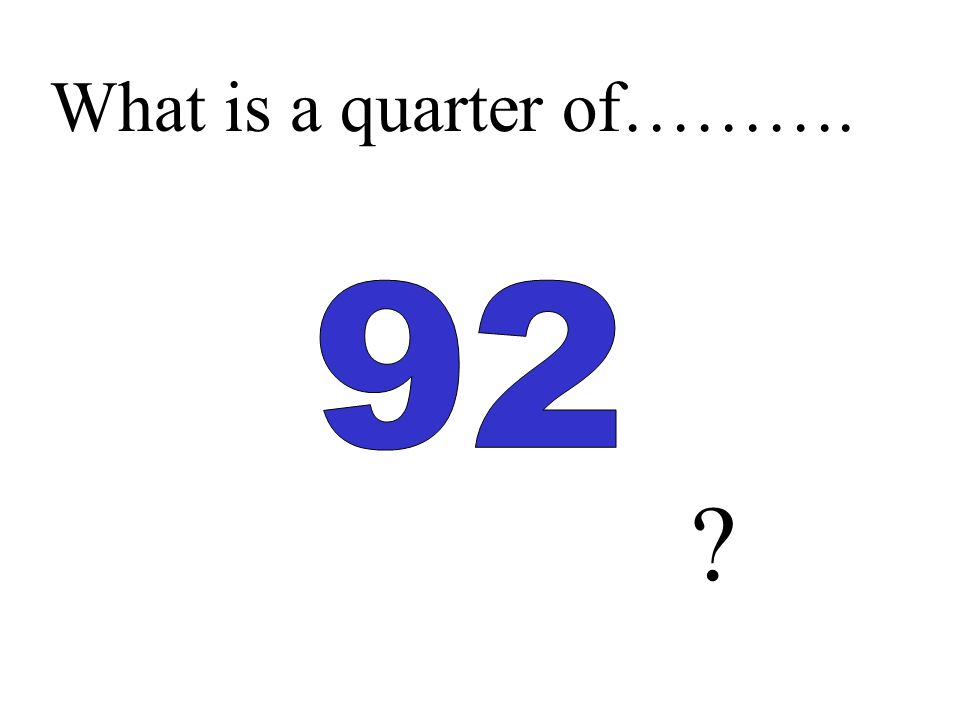 What is a quarter of……….