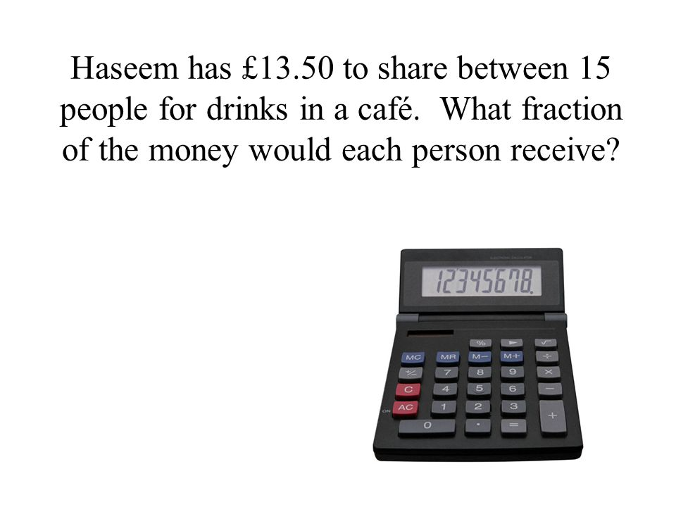 Haseem has £13.50 to share between 15 people for drinks in a café.