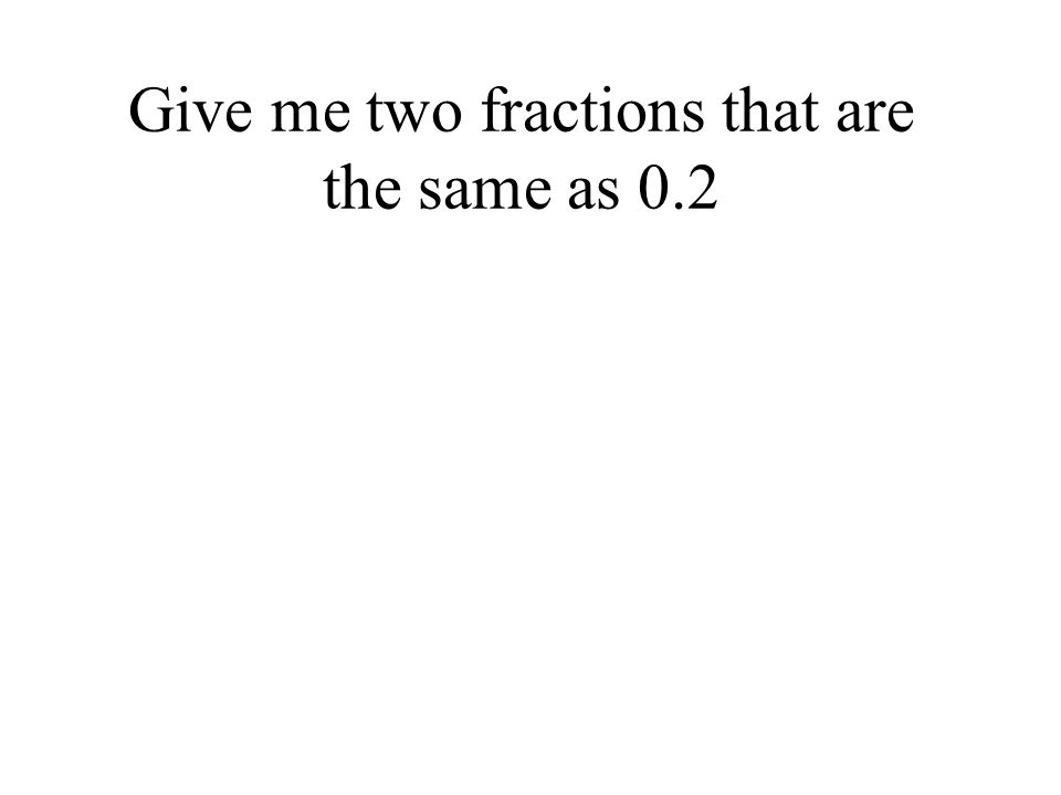 Give me two fractions that are the same as 0.2