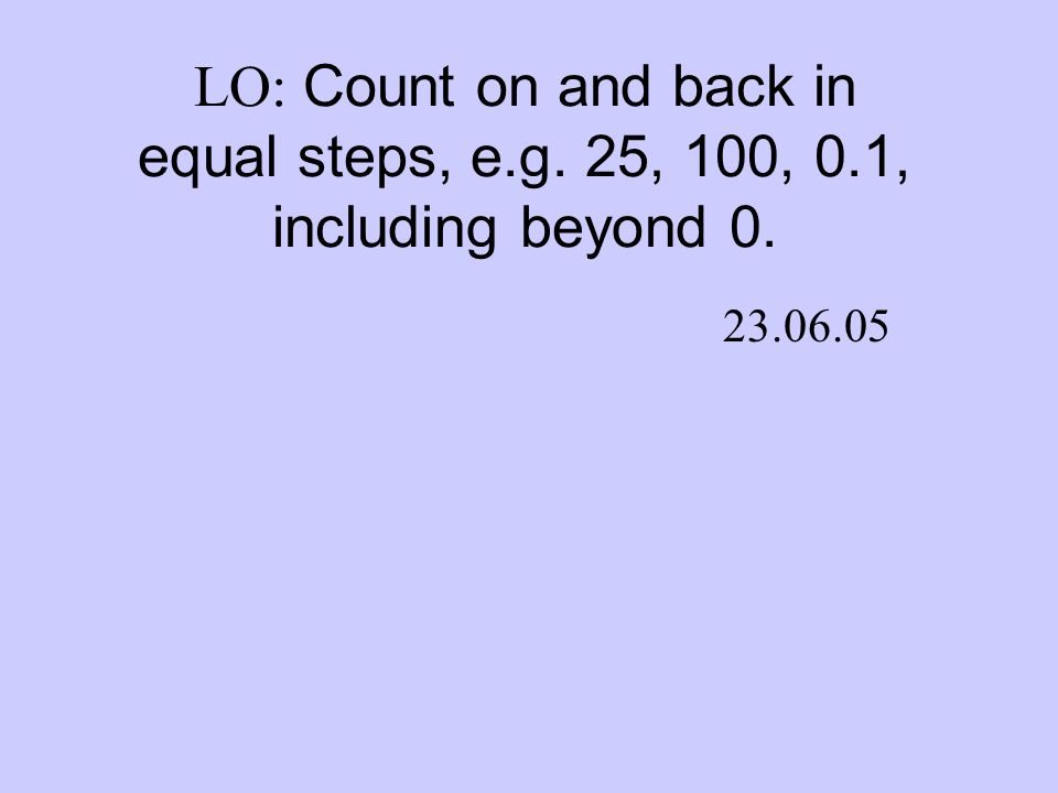 LO: Count on and back in equal steps, e.g. 25, 100, 0.1, including beyond 0. 23.06.05