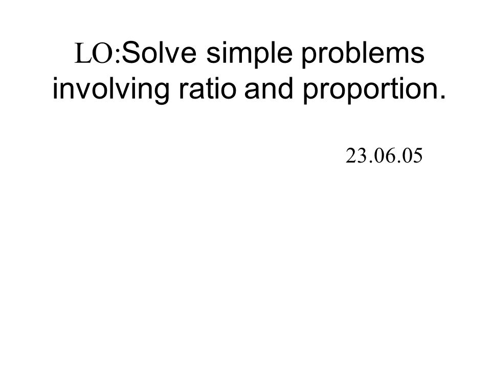 LO: Solve simple problems involving ratio and proportion. 23.06.05