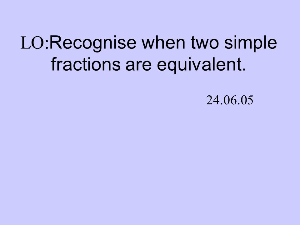 LO: Recognise when two simple fractions are equivalent. 24.06.05