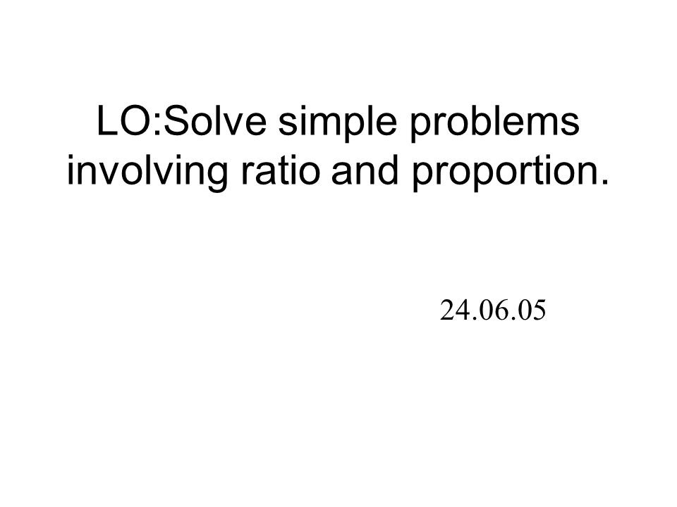 LO:Solve simple problems involving ratio and proportion. 24.06.05