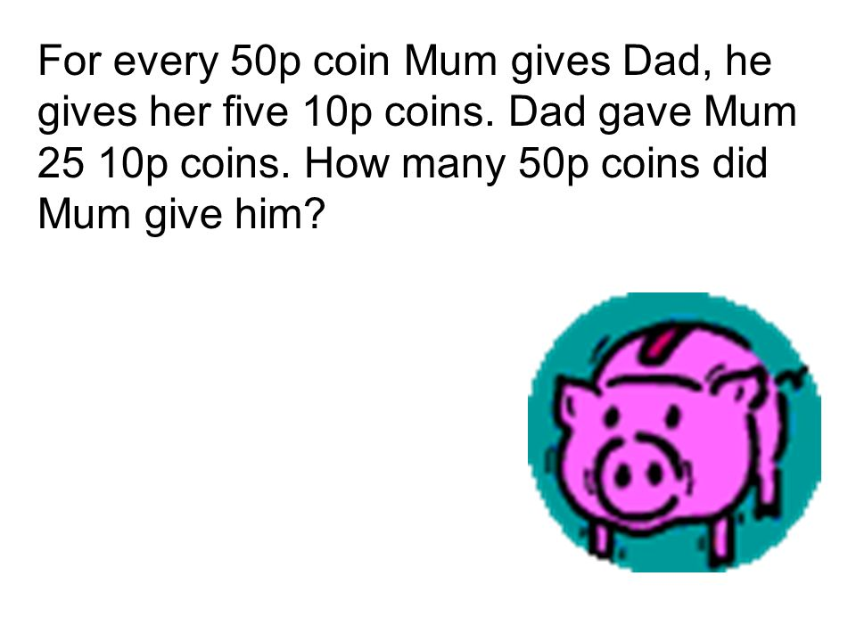 For every 50p coin Mum gives Dad, he gives her five 10p coins.