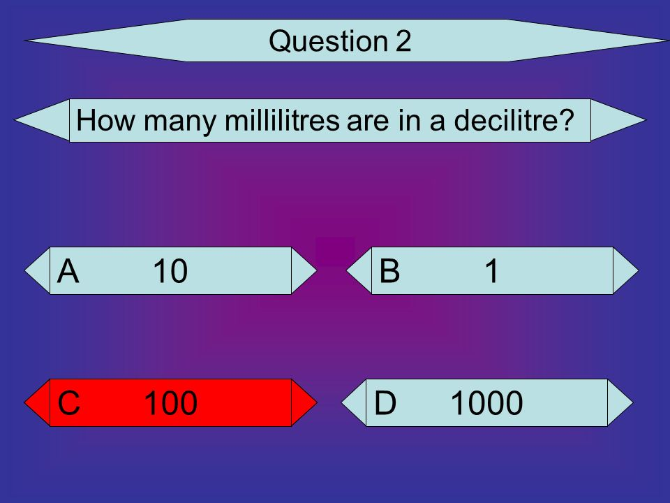 Question 2 How many millilitres are in a decilitre? 10 A 1000 D 100 C 1 B C