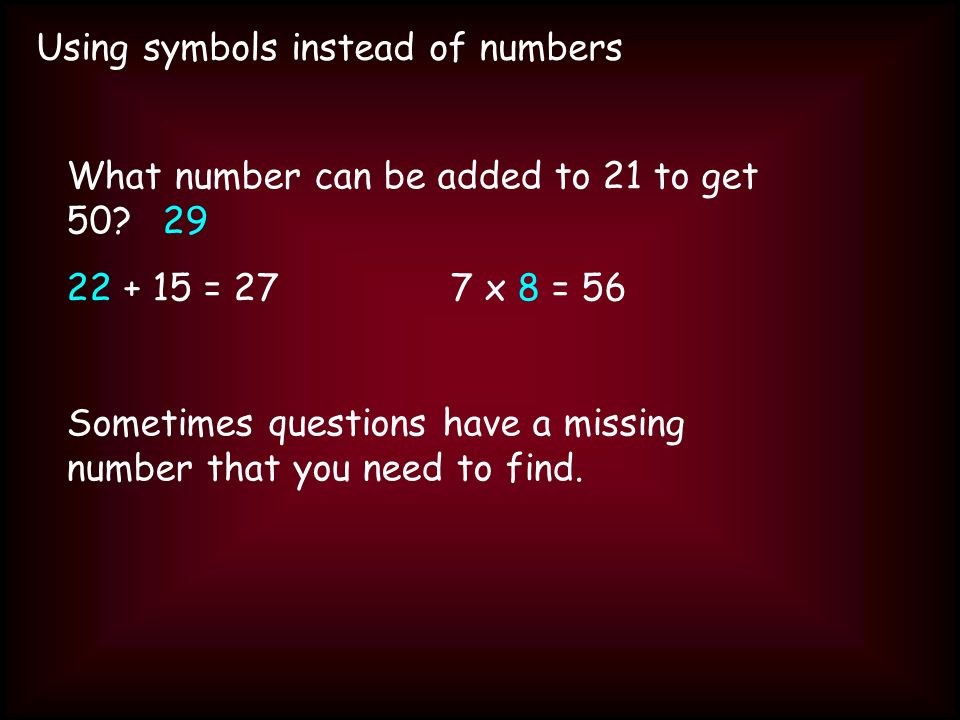 Using symbols instead of numbers What number can be added to 21 to get 50 29 22 + 15 = 277 x 8 = 56 Sometimes questions have a missing number that you need to find.