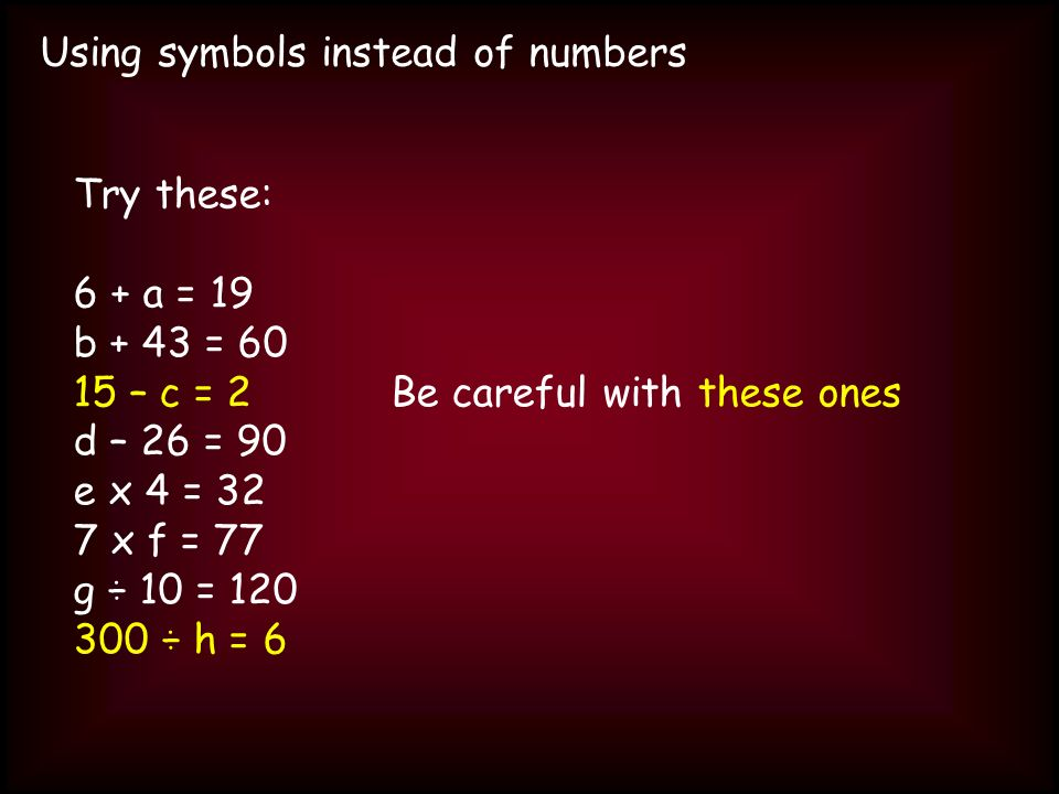 Using symbols instead of numbers Try these: 6 + a = 19 b + 43 = 60 15 – c = 2Be careful with these ones d – 26 = 90 e x 4 = 32 7 x f = 77 g ÷ 10 = 120 300 ÷ h = 6