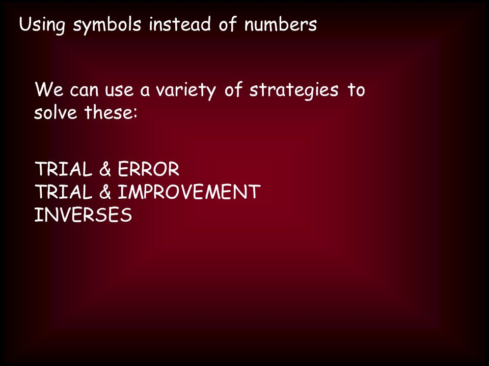 Using symbols instead of numbers We can use a variety of strategies to solve these: TRIAL & ERROR TRIAL & IMPROVEMENT INVERSES