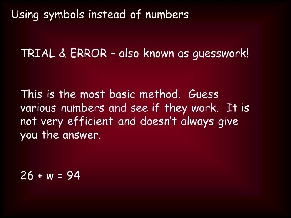 Using symbols instead of numbers Try these: 6 + a = 19a = 19 - 6 b + 43 = 60b = 60 – 43 15 – c = 2c = 15 - 2 d – 26 = 90d = 90 + 26 e x 4 = 32e = 32 ÷ 4 7 x f = 77f = 77 ÷ 7 g ÷ 10 = 120g = 120 x 10 300 ÷ h = 6h = 300 ÷ 6