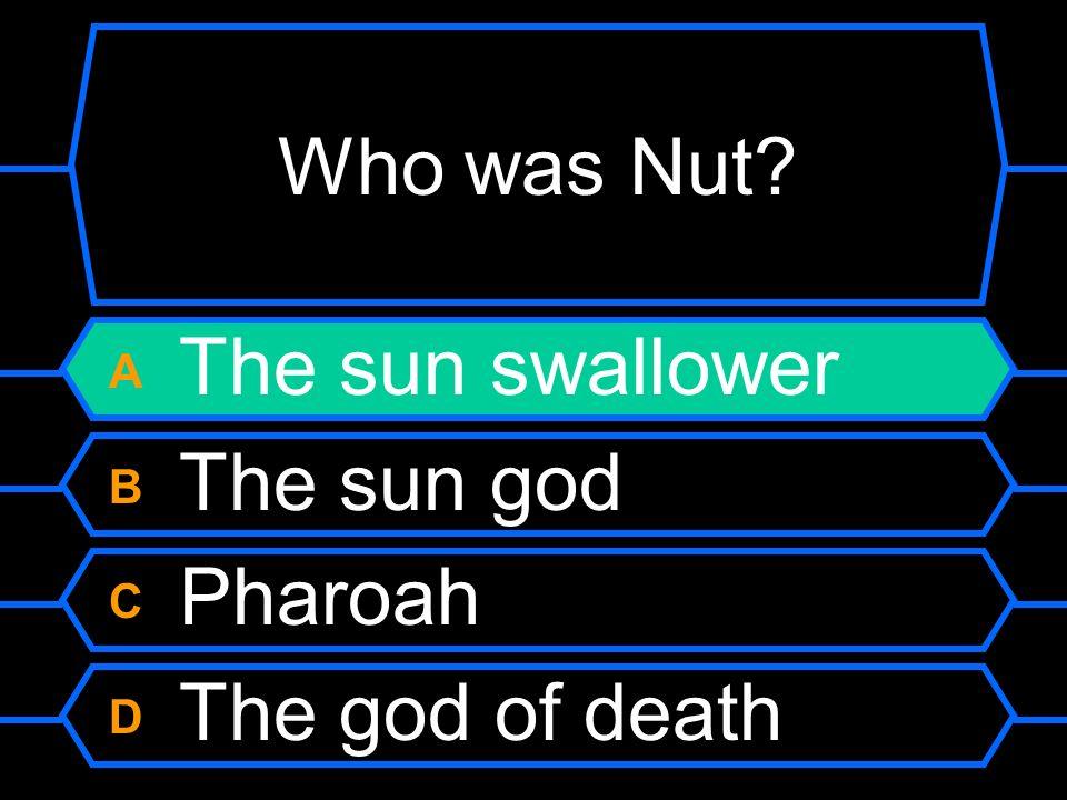 Who was Nut? A The sun swallower B The sun god C Pharoah D The god of death