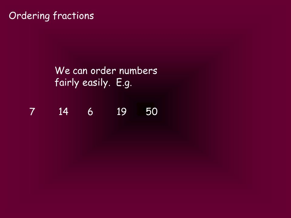 Ordering fractions We can order numbers fairly easily. E.g. 71461950