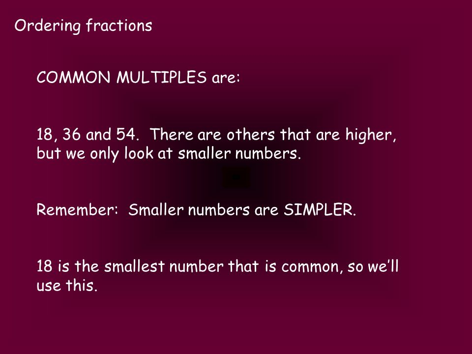 Ordering fractions COMMON MULTIPLES are: 18, 36 and 54. There are others that are higher, but we only look at smaller numbers. Remember: Smaller numbe