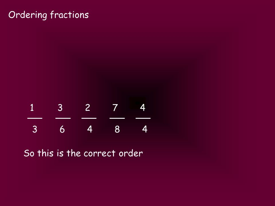 Ordering fractions So this is the correct order 1327413274 3648436484