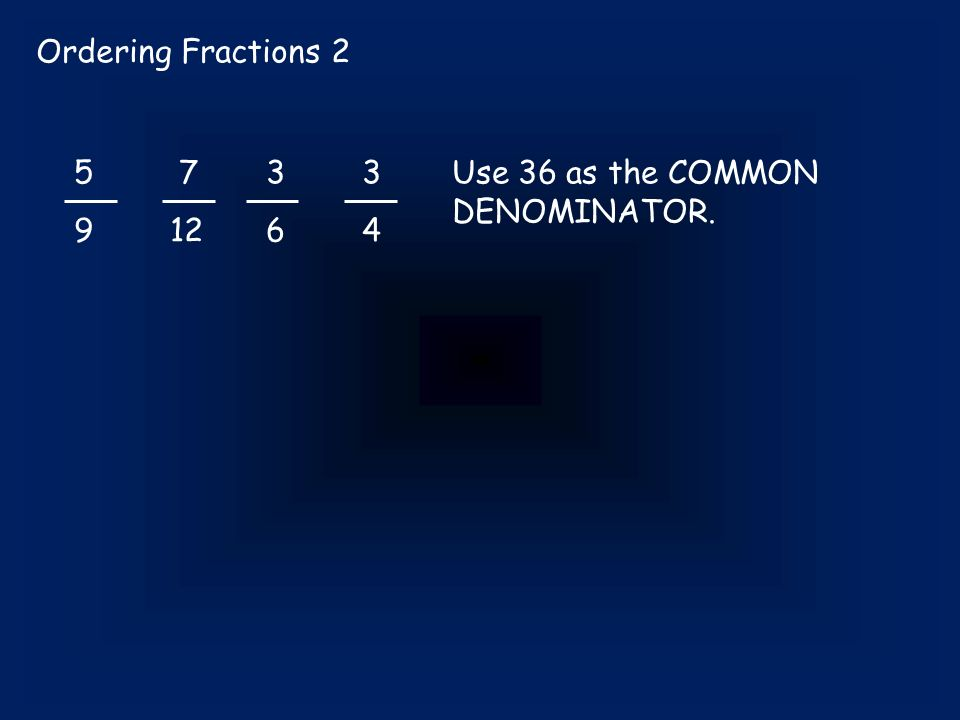 Ordering Fractions 2 5 733 91264 Use 36 as the COMMON DENOMINATOR.