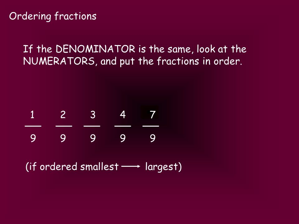 Ordering fractions 1234712347 9999999999 (if ordered smallest largest) If the DENOMINATOR is the same, look at the NUMERATORS, and put the fractions i