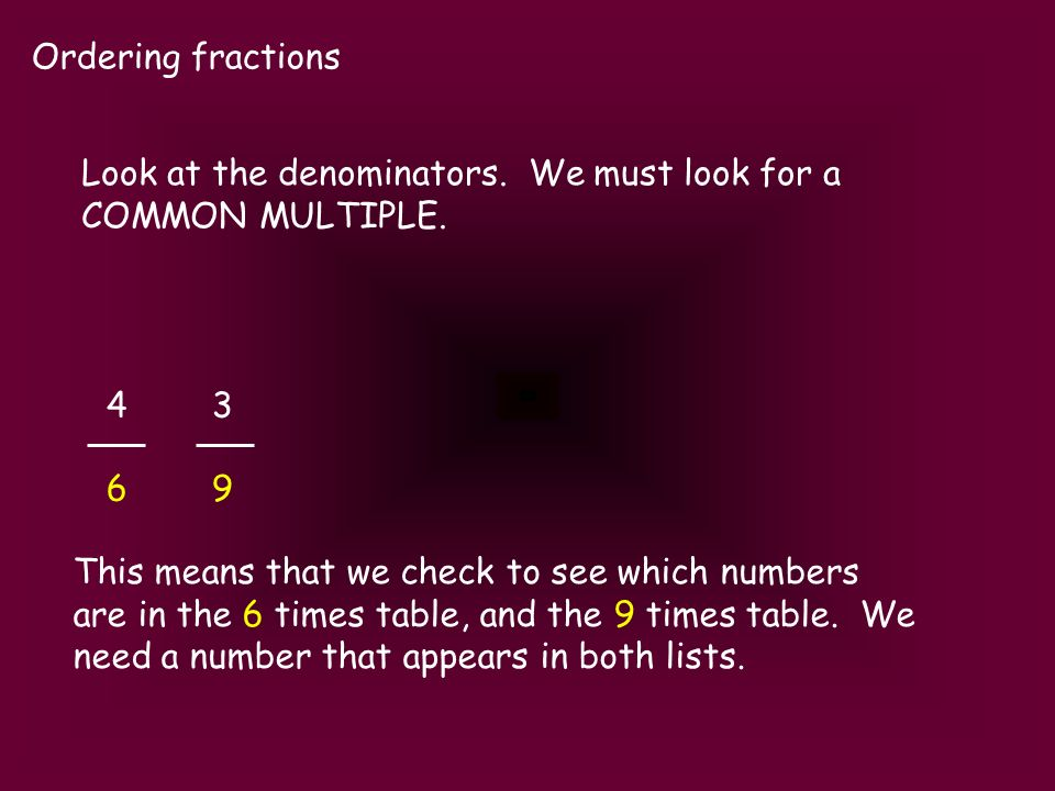 Ordering fractions Look at the denominators. We must look for a COMMON MULTIPLE. 4343 6969 This means that we check to see which numbers are in the 6