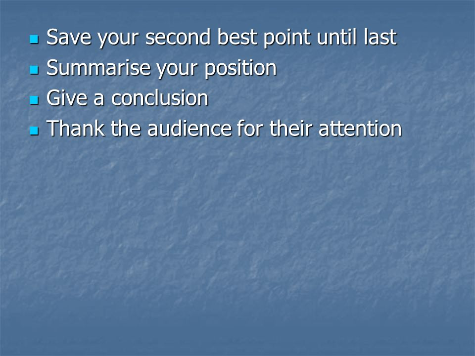 Save your second best point until last Summarise your position Give a conclusion Thank the audience for their attention