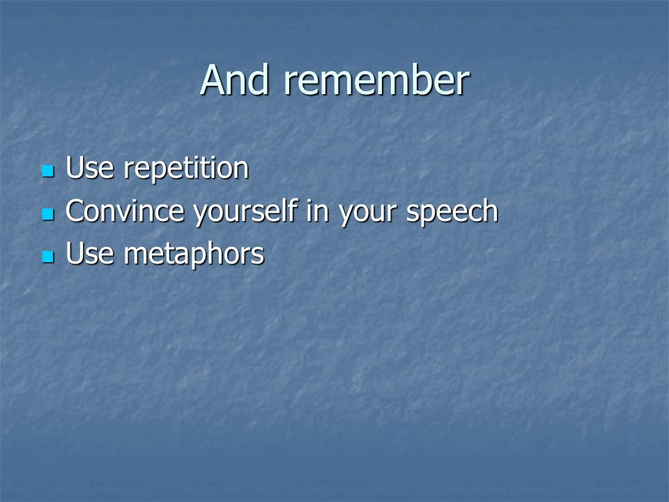 And remember Use repetition Convince yourself in your speech Use metaphors