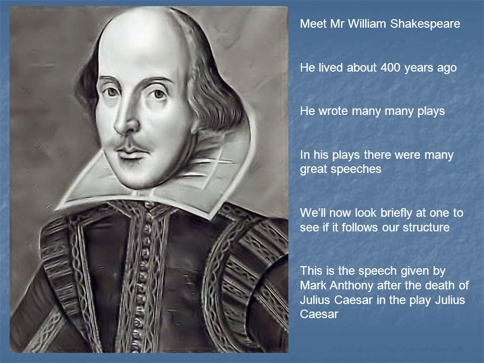 Meet Mr William Shakespeare He lived about 400 years ago He wrote many many plays In his plays there were many great speeches Well now look briefly at one to see if it follows our structure This is the speech given by Mark Anthony after the death of Julius Caesar in the play Julius Caesar