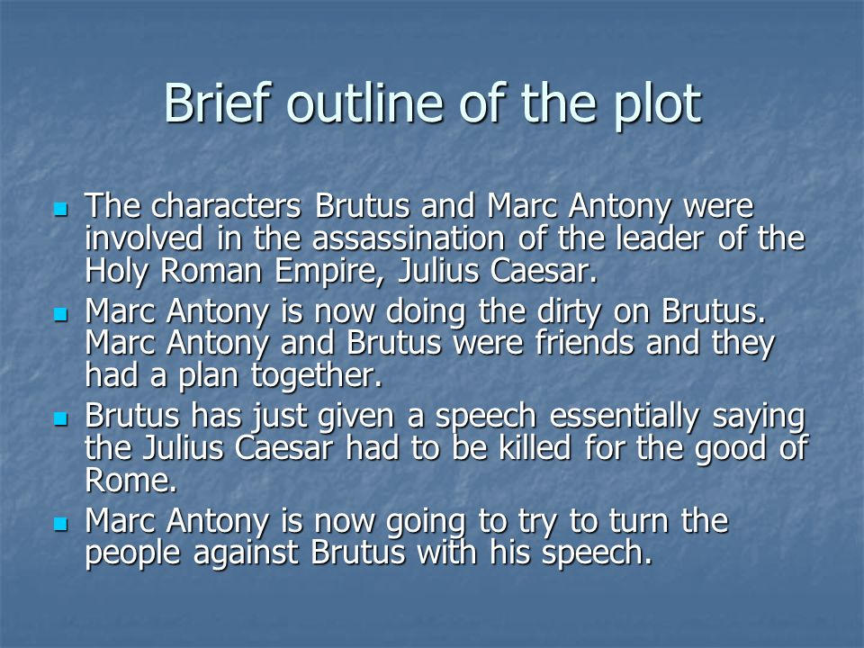 Brief outline of the plot The characters Brutus and Marc Antony were involved in the assassination of the leader of the Holy Roman Empire, Julius Caesar.