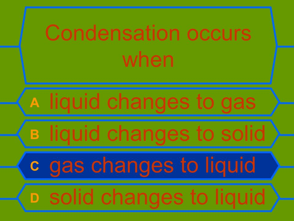 Condensation occurs when A liquid changes to gas B liquid changes to solid C gas changes to liquid D solid changes to liquid