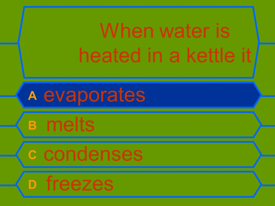 When water is heated in a kettle it A evaporates B melts C condenses D freezes