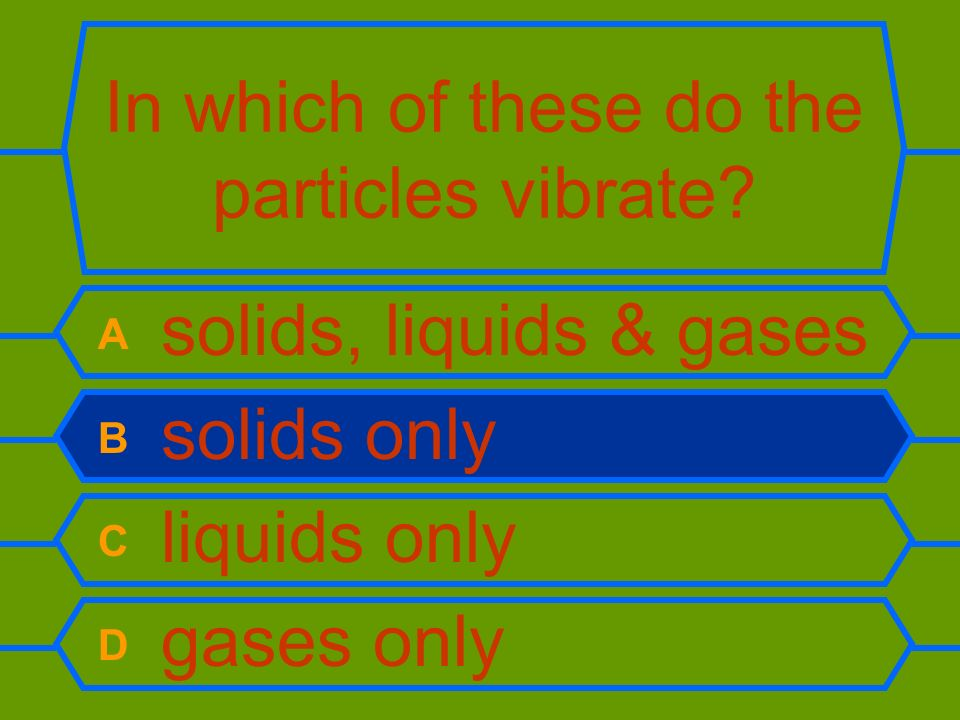 In which of these do the particles vibrate? A solids, liquids & gases B solids only C liquids only D gases only