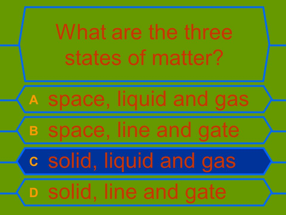 What are the three states of matter? A space, liquid and gas B space, line and gate C solid, liquid and gas D solid, line and gate