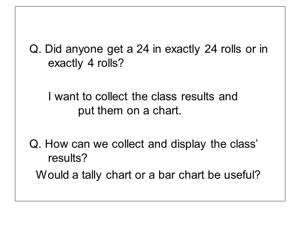 Q. Did anyone get a 24 in exactly 24 rolls or in exactly 4 rolls? I want to collect the class results and put them on a chart. Q. How can we collect a