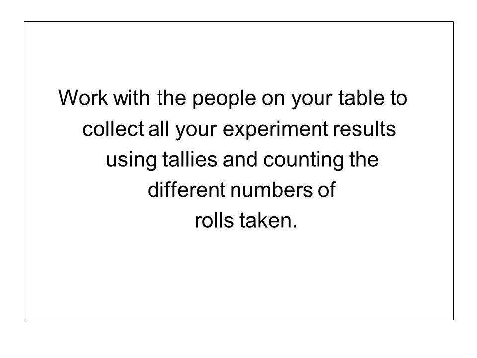 Work with the people on your table to collect all your experiment results using tallies and counting the different numbers of rolls taken.