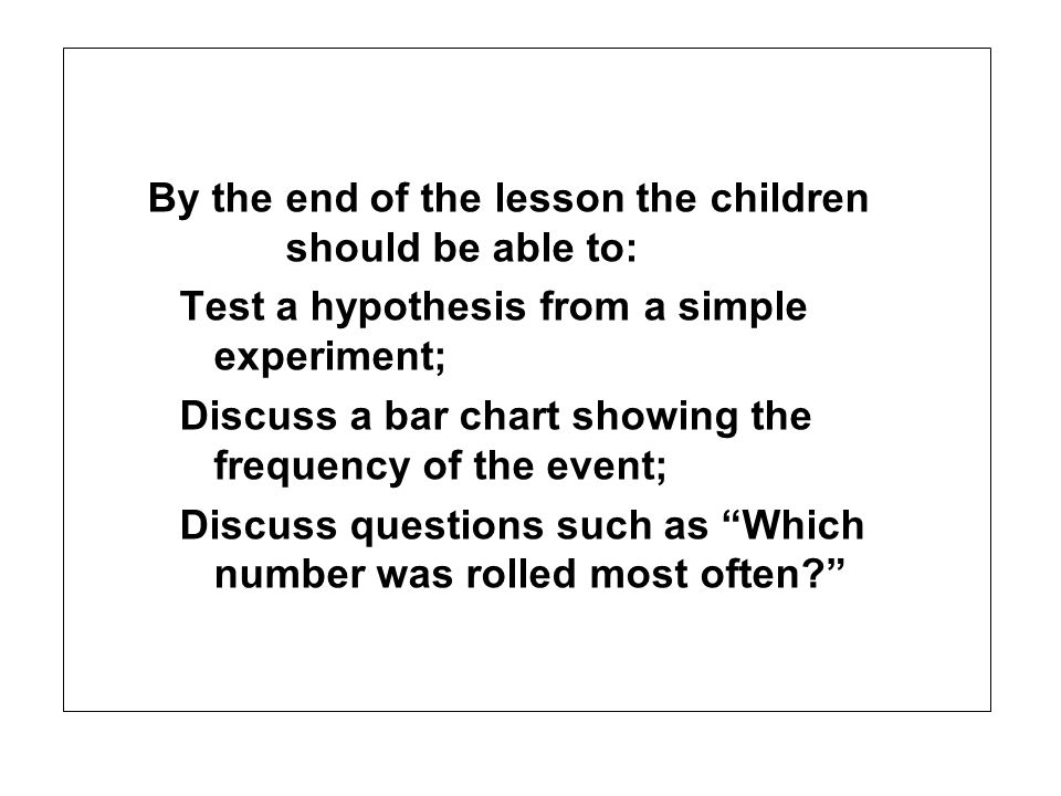 By the end of the lesson the children should be able to: Test a hypothesis from a simple experiment; Discuss a bar chart showing the frequency of the