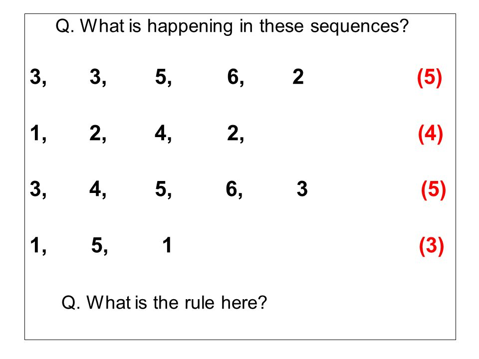 Q. What is happening in these sequences? 3, 3, 5, 6, 2 (5) 1, 2, 4, 2, (4) 3, 4, 5, 6, 3 (5) 1, 5, 1 (3) Q. What is the rule here?