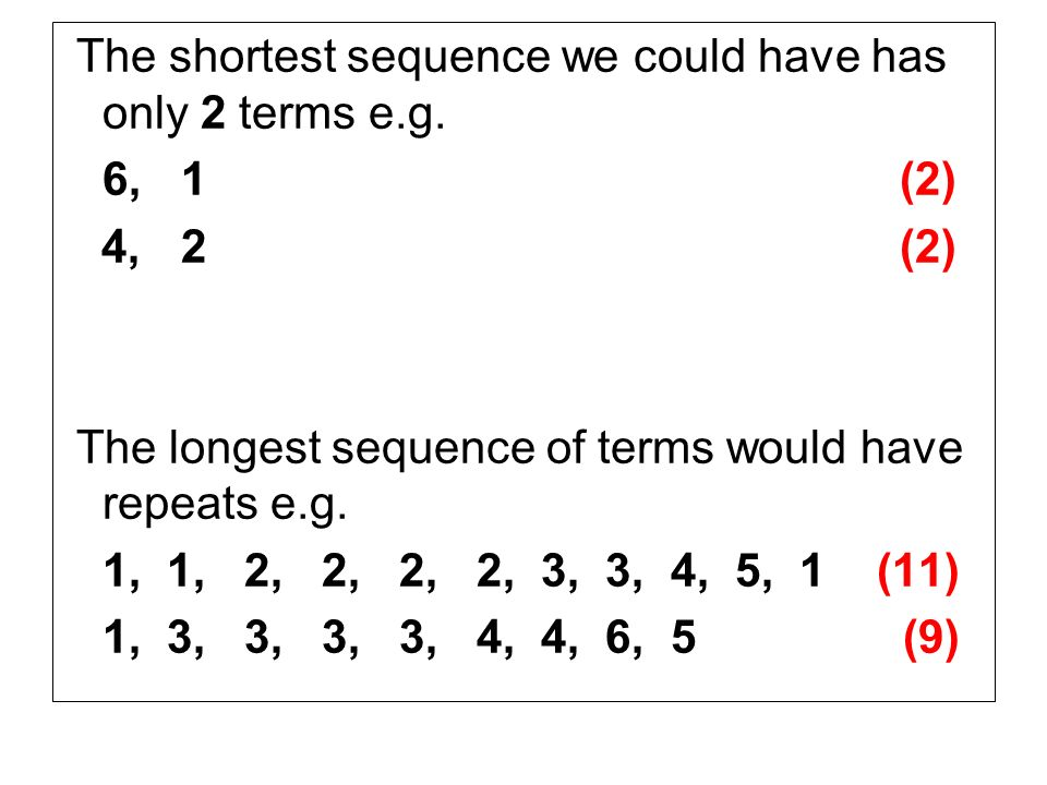 The shortest sequence we could have has only 2 terms e.g. 6, 1 (2) 4, 2 (2) The longest sequence of terms would have repeats e.g. 1, 1, 2, 2, 2, 2, 3,